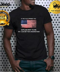 American If This Flag Offends You Explain Why To Me So I Can Better Understand T shirt