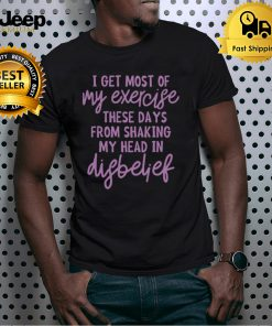 I Get Most Of My Exercise These Days From Shaking My Head In Disbelief Shirt