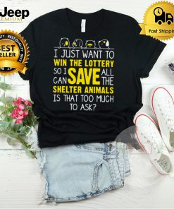 I Just Want To Win The Lottery So I Can Save All The Shelter Animals Is That Too Much To Ask Shirt