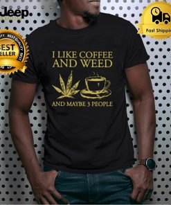 I Like Coffee And Weed And Maybe 3 People Shirt