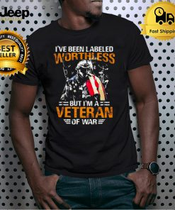 Ive Been Labeled Worthless But Im A Veteran Of War T shirt