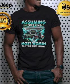 assuming I was like truck operator most women was your first mistake shirt
