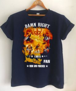 Damn right I am a Judas Priest fan now and forever T shirt