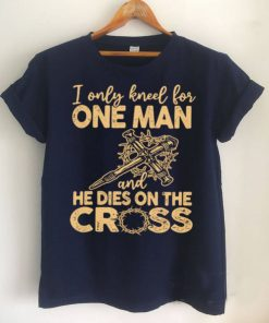 I Only Kneel for One Man and He Dies On The Cross Jesus Christians Shirt