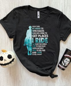 I dont Ride My Horse to Win Races Nor do I Ride to Get Places I Ride shirt