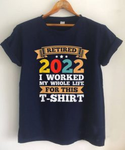 Mens Retired 2022 I worked my whole life Retirement T Shirt