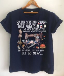 Oh The Weather Outside Is Frightful Let Us Sew T Shirt