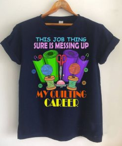 This Job Thing Sure Is Messing Up My Quilting Career T shirt